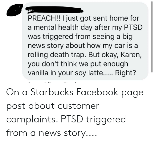 Facebook, News, and Preach: PREACH!! I just got sent home for  a mental health day after my PTSD  was triggered from seeing a big  news story about how my car is a  rolling death trap. But okay, Karen,  you don't think we put enough  vanilla in your soy latte..... Right? On a Starbucks Facebook page post about customer complaints. PTSD triggered from a news story....