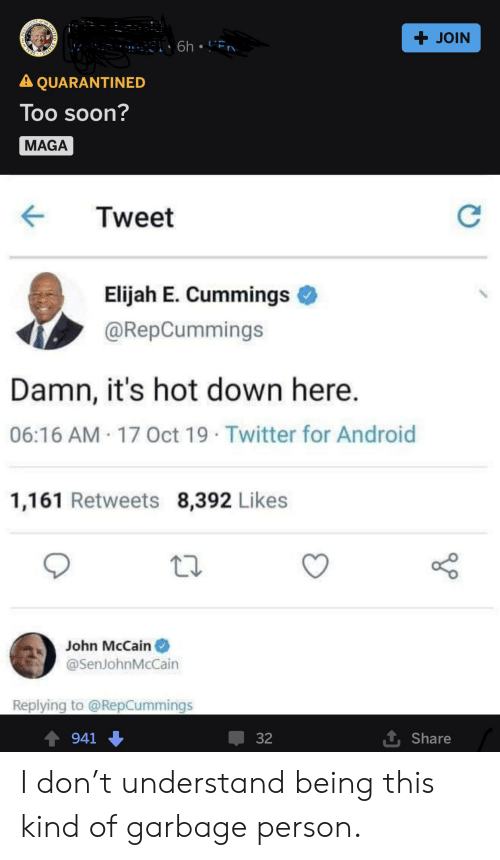 John McCain: PREAR T  + JOIN  STATES SEAL  A QUARANTINED  Too soon?  MAGA  Tweet  Elijah E. Cummings  @RepCummings  Damn, it's hot down here.  06:16 AM 17 Oct 19 Twitter for Android  1,161 Retweets 8,392 Likes  John McCain  @SenJohnMcCain  Replying to @RepCummings  1 Share  32  941 I don't understand being this kind of garbage person.