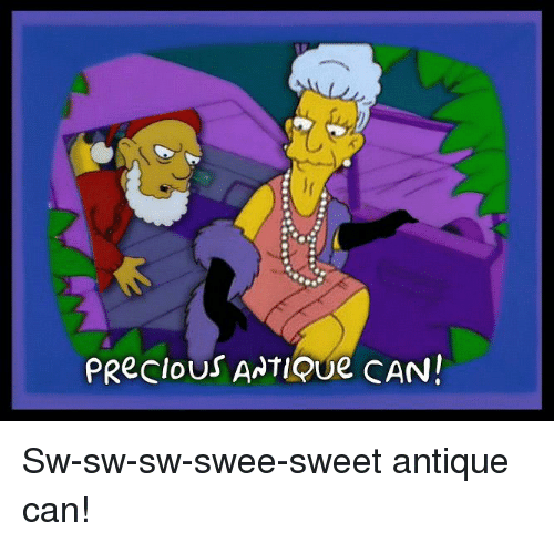 antiquated: PRecious ANTIQue CAN! Sw-sw-sw-swee-sweet antique can!