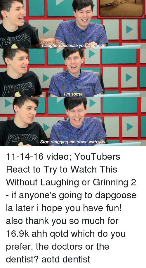 Memes, Precious, and The Doctor: PRECIOUS PHA  I laughed ecause you laughed  I'm sorry!  Stop dragging me down with you 11-14-16 video; YouTubers React to Try to Watch This Without Laughing or Grinning 2 - if anyone's going to dapgoose la later i hope you have fun! also thank you so much for 16.9k ahh qotd which do you prefer, the doctors or the dentist? aotd dentist