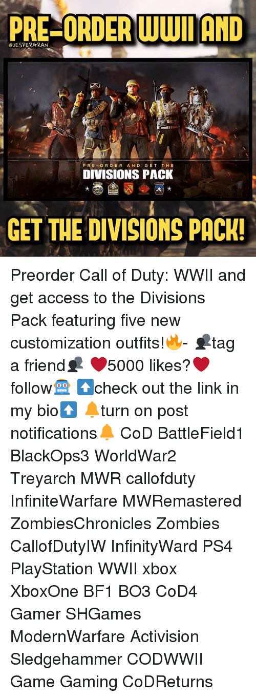 Bf1: PRECORDER WWII AND  CJESPERGRAN  PRE OR DER AND GET THE  DIVISIONS PACK  GET THE DIVISIONS PACK! Preorder Call of Duty: WWII and get access to the Divisions Pack featuring five new customization outfits!🔥- 👥tag a friend👥 ❤️5000 likes?❤️ follow🤖 ⬆️check out the link in my bio⬆️ 🔔turn on post notifications🔔 CoD BattleField1 BlackOps3 WorldWar2 Treyarch MWR callofduty InfiniteWarfare MWRemastered ZombiesChronicles Zombies CallofDutyIW InfinityWard PS4 PlayStation WWII xbox XboxOne BF1 BO3 CoD4 Gamer SHGames ModernWarfare Activision Sledgehammer CODWWII Game Gaming CoDReturns