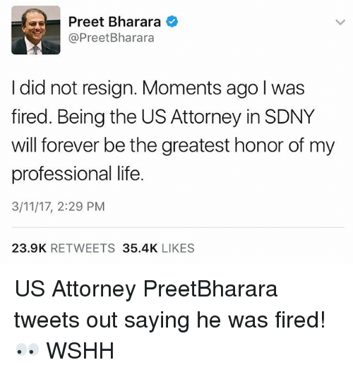 Resigne: Preet Bharara  @Preet Bharara  I did not resign. Moments ago l was  fired. Being the US Attorney inSDNY  will forever be the greatest honor of my  professional life.  3/11/17, 2:29 PM  23.9K  RETWEETS  35.4K  LIKES US Attorney PreetBharara tweets out saying he was fired! 👀 WSHH