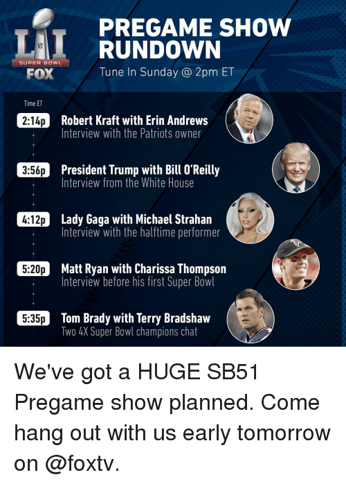 Bill O'Reilly, Erin Andrews, and Memes: PREGAME SHOW  RUNDOWN  SUPER BOWL  Tune In Sunday 2pm ET  FOX  Time ET  2:14p Robert Kraft with Erin Andrews  Interview with the Patriots owner  356p President Trump with Bill O'Reilly  Interview from the White House  C4:12p Lady Gaga with Michael Strahan  Interview with the halftime performer  5:20p Matt Ryan with Charissa Thompson  Interview before his first Super Bowl  C5.35p Tom Brady with Terry Bradshaw  Two 4X Super Bowl champions chat We've got a HUGE SB51 Pregame show planned. Come hang out with us early tomorrow on @foxtv.