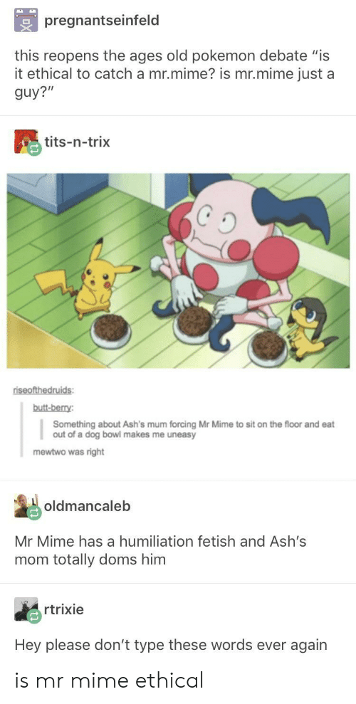 "Mewtwo: pregnantseinfeld  this reopens the ages old pokemon debate ""is  it ethical to catch a mr.mime? is mr.mime just a  guy?""  tits-n-trix  butt-berry  Something about Ash's mum forcing Mr Mime to sit on the floor and eat  out of a dog bowl makes me uneasy  mewtwo was right  oldmancaleb  Mr Mime has a humiliation fetish and Ash's  mom totally doms him  rtrixie  Hey please don't type these words ever again is mr mime ethical"