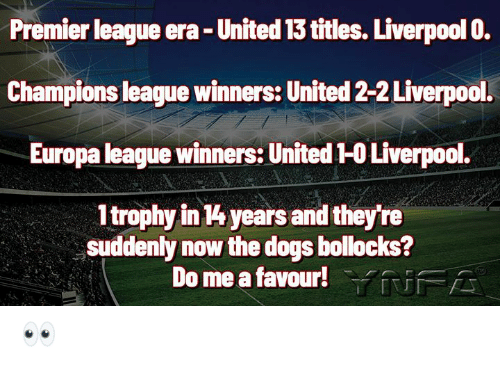 europa: Premier league era- United 13 titles. Liverpool 0.  Champions league winners: United 2-2 Liverpool.  Europa league winners: United 1-0 Liverpool.  1trophy in 4 years and they're  suddenly now the dogs bollocks?  Do me a favour!YUFA 👀