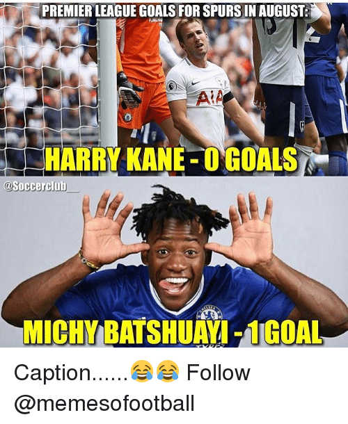 Goals, Memes, and Premier League: PREMIER LEAGUE GOALS FOR SPURS IN AUGUST  HARRY KANE O GOALS  @Soccerclub  MICHY BATSHUAYI- 1GOAL Caption......😂😂 Follow @memesofootball