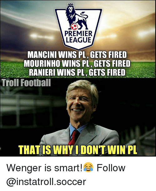 Memes, 🤖, and Smart: PREMIER  LEAGUE  MANCINI WINS PL GETS FIRED  MOURINHO WINS PL GETS FIRED  Troll Football  THAT IS WHYIDONTWIN PL Wenger is smart!😂 Follow @instatroll.soccer