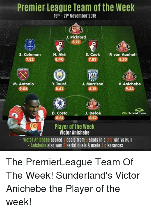 premier-league-teams: Premier League Team of the Week  19th -21st November 2016  J. Pickford  8.72  S. Coleman  N. Aké  S. Cook  P van A  8.40  Y Touré  Anichebe  M. Antonio  J. Morrison  V 9.060  933  8.1  J. Defoe  Costa  Whascored com  Player of the Week  Victor Anichebe  Victor Anichebe scored 2 goals from 5 shots in a  3-0 win Vs Hull  Anichebe also Won 8 aerial duels & made 4 clearances The PremierLeague Team Of The Week! Sunderland's Victor Anichebe the Player of the week!