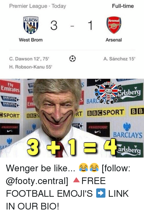 Memes, 🤖, and Albion: Premier League Today  ALBION  West Brom  C. Dawson 12', 75'  H. Robson-Kanu 55'  Emirates  BARCLAS  Emil  SPORT BBCS  SN  Full-time  Arsenal  A. Sanchez 15'  OCCER  BARC  g.ce  HT BBCSPORT BB  IAS  aMANLITKOUNT  BARCLAYS Wenger be like... 😂😂 [follow: @footy.central] 🔺FREE FOOTBALL EMOJI'S ➡️ LINK IN OUR BIO!