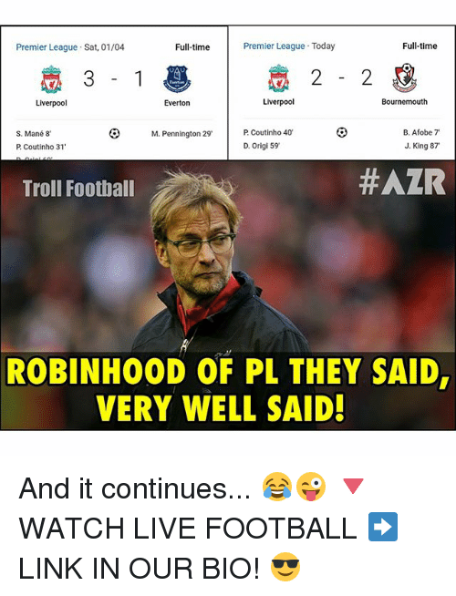"Everton, Football, and Memes: Premier League Today  Full-time  Premier League Sat, 01/04  Full-time  Liverpool  Liverpool  Bournemouth  Everton  M. Pennington 29. P Coutinho 40'  B. Afobe 7""  S. Mané 8  P Coutinho 31  D. origi 59  J. King 87  #AZR  Troll Football  ROBINHOOD OF PL THEY SAID,  VERY WELL SAID! And it continues... 😂😜 🔻WATCH LIVE FOOTBALL ➡️ LINK IN OUR BIO! 😎"