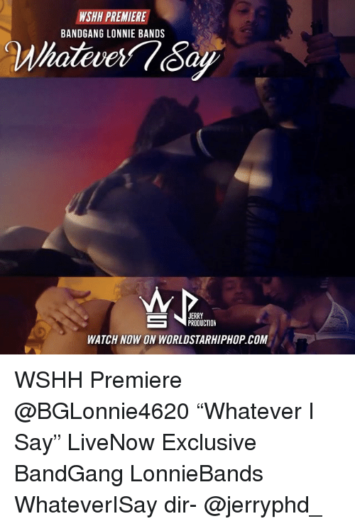 "Jerri: PREMIERE  NSHH BANDGANG LONNIE BANDS  JERRY  PRODUCTION  WATCH NOW ON WORLDSTARHIPHOP COM WSHH Premiere @BGLonnie4620 ""Whatever I Say"" LiveNow Exclusive BandGang LonnieBands WhateverISay dir- @jerryphd_"