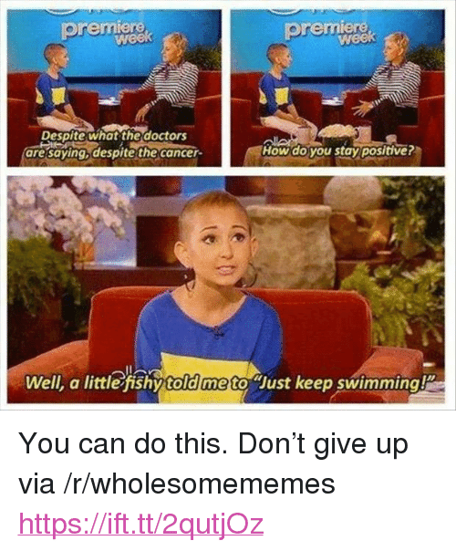 "Cancer, Swimming, and How: premiere  premiere  Despite what the doctors  are saying despite the cancer  How do you stay positive?  Well, a little fishy told me to Just keep swimming <p>You can do this. Don't give up via /r/wholesomememes <a href=""https://ift.tt/2qutjOz"">https://ift.tt/2qutjOz</a></p>"