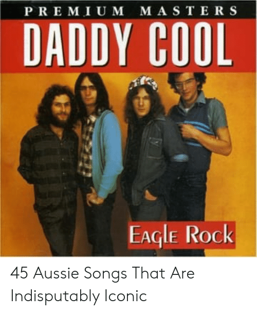 daddy cool: PREMIU M MASTERS  DADDY COOL  EAGLE ROck 45 Aussie Songs That Are Indisputably Iconic
