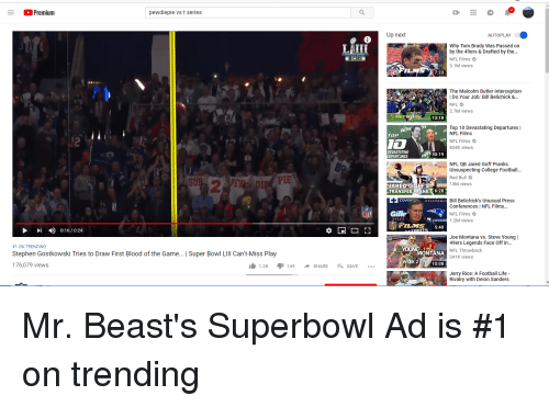 Joe Montana: Premium  pewdiepie vs t series  Up ncxi  AUTOPLAY  LATII  Why Tom Brady Was Passed on  by the 49ers & Drafted by the.  NFL Films  3.1M views  7:23  The Malcolm Butler Interception  Do Your Job: Bill Belichick &...  NFL  2.7M views  13:18  Top 10 Devastating Departures |  NFL Films  TS  ETS  12  NFL Films  834K views  DEVASTATING  RTURES  33:19  NFL QB Jared Goff Pranks  Unsuspecting College Football  Red Bull  13M views  SU  PIE  UARED GOFF'S  TRANSFER PRANK 6:28  Bill Belichick's  Conferences | NFL Films...  NFL Films  COVIDIF  #FLEXBAL  Unusual Press  NFL  FLEX  COVIDIE  1.2M views  1 ) 0:16 / 0:24  #1 ON TRENDING  Stephen Gostkowski Tries to Draw First Blood of the Game... | Super Bowl LIll Can't-Miss Play  176,079 views  ONTANA  WEEK 2 19910:08  Joe Montana vs. Steve Young  49ers Legends Face Off in...  NFL Throwback  241K views  1.2K 149 SHARE SAVE  Jerry Rice: A Football Life  Rivalry with Deion Sanders