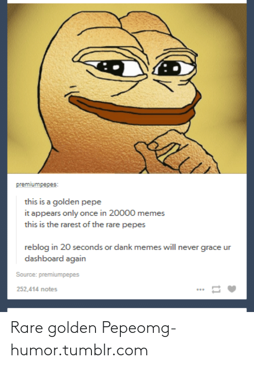 Golden Pepe: premiumpepes:  this is a golden pepe  it appears only once in 20000 memes  this is the rarest of the rare pepes  reblog in 20 seconds or dank memes will never grace ur  dashboard again  Source: premiumpepes  252,414 notes Rare golden Pepeomg-humor.tumblr.com