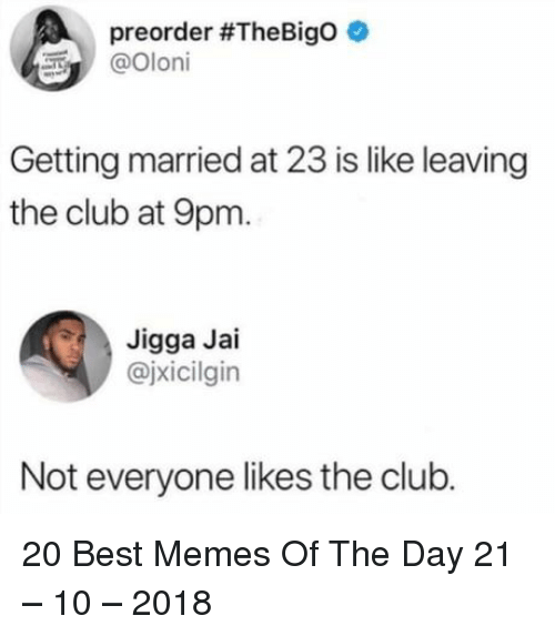 Club, Memes, and Best: preorder #TheBigo  Olori  Getting married at 23 is like leaving  the club at 9pm.  Jigga Jai  @jxicilgin  Not everyone likes the club. 20 Best Memes Of The Day 21 – 10 – 2018