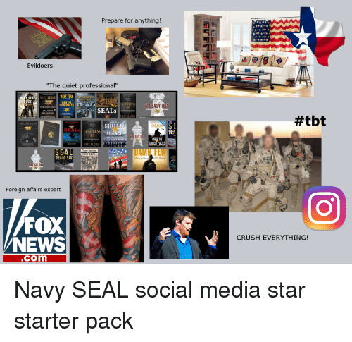 """Starter Packs, Foreigner, and Navy Seals: Prepare for anything!  Evildoers  """"The quiet professional""""  EA  NAVY  SEALS  NAVY SEAL  NA  DOGS  MENTAL  FEARLESS  NO EASY  D  TOUGHNESS  SEALs  DICK COUCH  WILLIAM DOYLE  ERIC BLEHM  SUFFER  SEAL  FEARLESS  SILENCE  EASY  GREEN FACES  ERIC BLEHM  SEAL  TEAM SIX  EAL Warrior  NO EASY OA  Foreign affairs expert  FOX  NEWS  Com  #tbt  CRUSH EVERYTHING Navy SEAL social media star starter pack"""