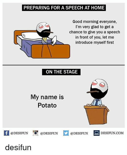 Memes, Good Morning, and Good: PREPARING FOR A SPEECH AT HOME  Good morning everyone,  I'm very glad to get a  chance to give you a speech  in front of you, let me  introduce myself first  ON THE STAGE  My name is  Potato  K @DESIFUN 증@DESIFUN  @DESIFUNDESIFUN  @DESIFUN-DESIFUN.COM  @DESIFUNDESIFUN.COM desifun