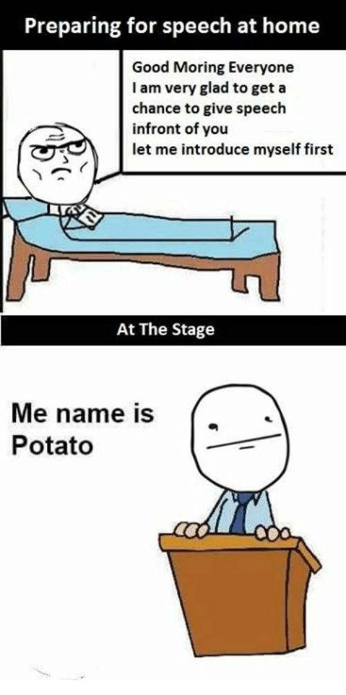 Good, Home, and Potato: Preparing for speech at home  Good Moring Everyone  I am very glad to get a  chance to give speech  infront of you  let me introduce myself first  At The Stage  Me name is ['  Potato