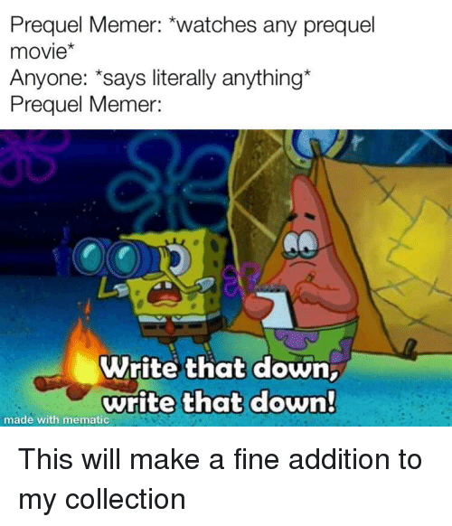 prequel: Prequel Memer: *watches any prequel  movie  Anyone: says literally anything  Prequel Memer:  Write that down,  write that down  made with mematic This will make a fine addition to my collection