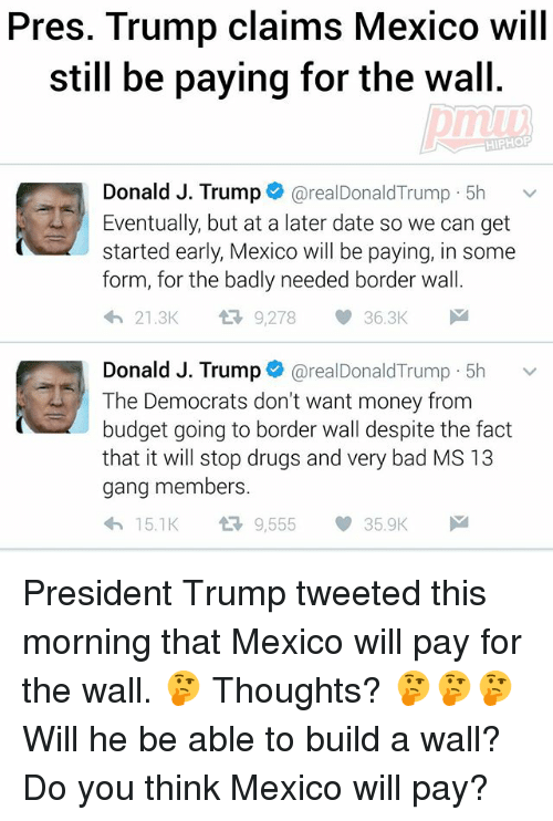 Bad, Drugs, and Memes: Pres. Trump claims Mexico will  still be paying for the wall.  Donald J. Trump  realDonald Trump. 5h  v  Eventually, but at a later date so we can get  started early, Mexico will be paying, in some  form, for the badly needed border wall  21.3K  9,278  36.3K  Donald J. Trump  realDonald Trump 5h  v  The Democrats don't want money from  budget going to border wall despite the fact  that it will stop drugs and very bad MS 13  gang members.  9,555  h 15.1K  35.9K President Trump tweeted this morning that Mexico will pay for the wall. 🤔 Thoughts? 🤔🤔🤔 Will he be able to build a wall? Do you think Mexico will pay?