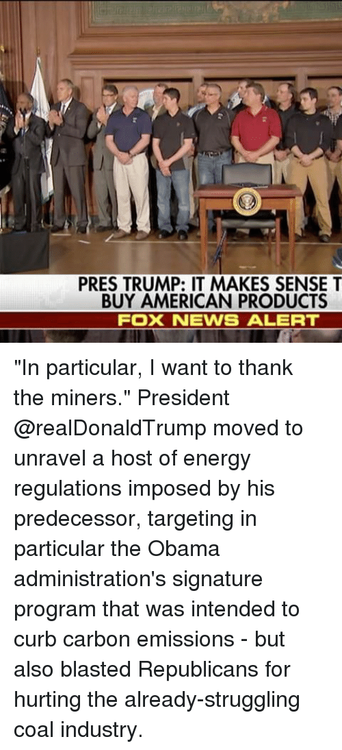 "Curbing: PRES TRUMP: IT MAKES SENSE T  BUY AMERICAN PRODUCTS  FOX NEWS ALERT ""In particular, I want to thank the miners."" President @realDonaldTrump moved to unravel a host of energy regulations imposed by his predecessor, targeting in particular the Obama administration's signature program that was intended to curb carbon emissions - but also blasted Republicans for hurting the already-struggling coal industry."