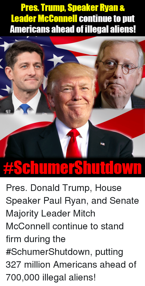 Mitch McConnell: Pres. Trump, Speaker Ryan &  Leader McConnell continue to put  Americans ahead of illegal aliens!  Pres. Donald Trump, House Speaker Paul Ryan, and Senate Majority Leader Mitch McConnell continue to stand firm during the #SchumerShutdown, putting 327 million Americans ahead of 700,000 illegal aliens!