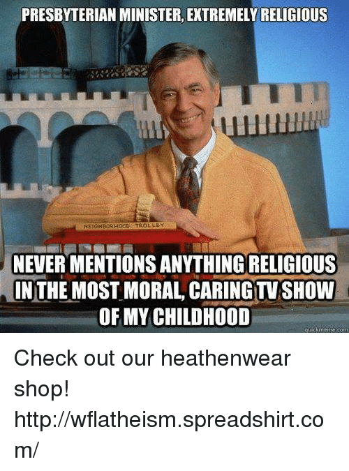 trolleys: PRESBYTERIAN MINISTER, EXTREMELYRELIGIOUS  NEIGHBORHOeC TROLLEY  NEVER MENTIONS ANYTHING RELIGIOUS  NIN THE MOST MORAL CARING TV SHOW  OF MY CHILDHOOD  quickineme aom Check out our heathenwear shop! http://wflatheism.spreadshirt.com/