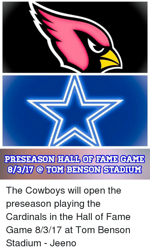 Memes, Toms, and 🤖: PRESEASON HALL OF FAME GAME  8/3/17 TOM BENSON STADIUM The Cowboys will open the preseason playing the Cardinals in the Hall of Fame Game 8/3/17 at Tom Benson Stadium   - Jeeno