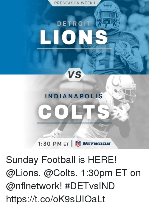 Detroit Lions: PRESEASON WEEK1  DETROIT  LIONS  VS  NDIANAPOLIS  COLTS  1:30 PM ET I  NETWORK Sunday Football is HERE!  @Lions. @Colts. 1:30pm ET on @nflnetwork! #DETvsIND https://t.co/oK9sUIOaLt