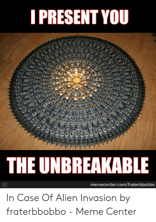 Fraterbbobbo: PRESENT YOU  To  THE UNBREAKABLE  MC In Case Of Alien Invasion by fraterbbobbo - Meme Center