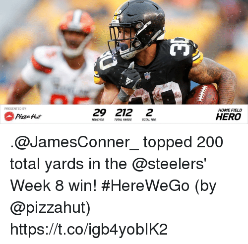 Pizzahut: PRESENTED BY  29 212 2  HOME FIELD  Pizza Hut  HERO  TOUCHES  TOTAL YA  RDS  TOTAL TDS .@JamesConner_ topped 200 total yards in the @steelers' Week 8 win! #HereWeGo  (by @pizzahut) https://t.co/igb4yobIK2