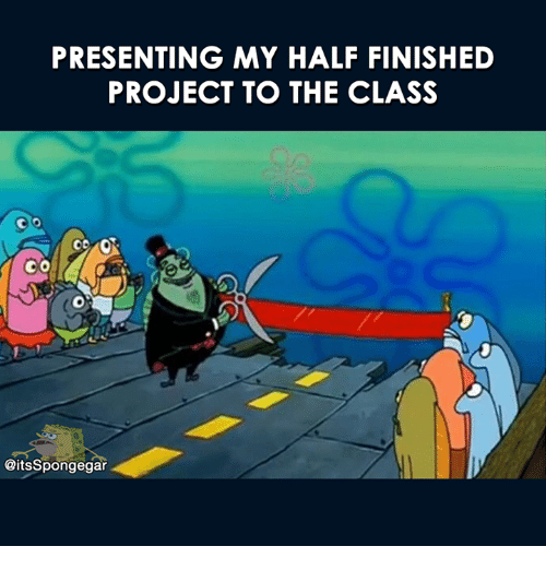 Memes, 🤖, and Class: PRESENTING MY HALF FINISHED  PROJECT TO THE CLASS  CO  @itsSpongegar