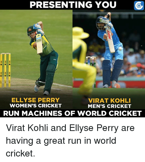perri: PRESENTING YOU  ELLYSE PERRY  VIRAT KOHLI  WOMEN'S CRICKET  MEN'S CRICKET  RUN MACHINES OF WORLD CRICKET Virat Kohli and Ellyse Perry are having a great run in world cricket.