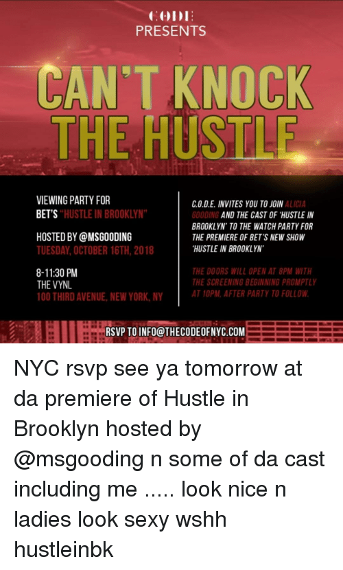 """See Ya Tomorrow: PRESENTS  CAN'T KNOCK  THE HUSTLE  VIEWING PARTY FOR  BET'S  C.O.D.E. INVITES YOU TO JOIN  OODING  BROOKLYN' TO THE WATCH PARTY FOR  THE PREMIERE OF BET'S NEW SHOW  HUSTLE IN BROOKLYN  ALICIA  HUSTLE IN BROOKLYN""""  AND THE CAST OF """"HUSTLE IN  HOSTED BY @MSGOODING  TUESDAY, OCTOBER 16TH, 2018  8-11:30 PM  THE VYNL  100 THIRD AVENUE NEW YORK, NY  THE DOORS WILL OPEN AT 8PM WITH  THE SCREENING BEGINNING PROMPTLY  AT 10PM, AFTER PARTY TO FOLLOW  RSVP TO INFO@THECODEOFNYC.COM NYC rsvp see ya tomorrow at da premiere of Hustle in Brooklyn hosted by @msgooding n some of da cast including me ..... look nice n ladies look sexy wshh hustleinbk"""