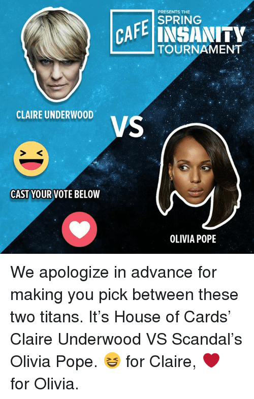 Olivia Pope: PRESENTS THE  CAFE SPRING  INSANITY  TOURNAMENT  CLAIRE UNDERWOOD  VS  CAST YOUR VOTE BELOW  OLIVIA POPE We apologize in advance for making you pick between these two titans. It's House of Cards' Claire Underwood VS Scandal's Olivia Pope. 😆 for Claire, ❤️ for Olivia.
