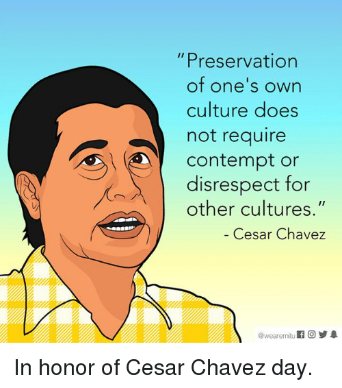 "Contemption: Preservation  of one's own  culture does  not require  Contempt or  disrespect for  other cultures.""  Cesar Chavez  wearemitu In honor of Cesar Chavez day."