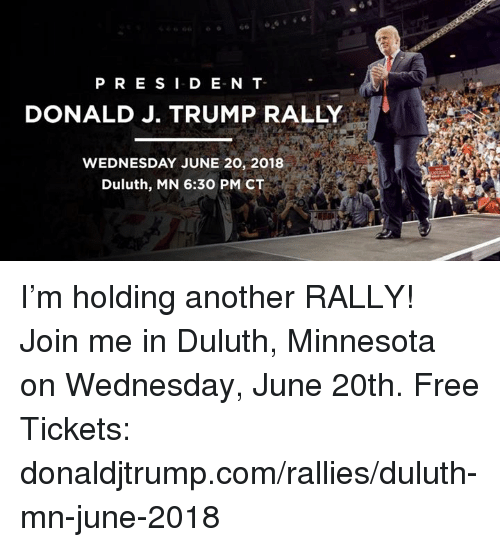Free, join.me, and Minnesota: PRESID E N T  DONALD J. TRUMP RALLY  WEDNESDAY JUNE 20, 2018  Duluth, MN 6:30 PM CT I'm holding another RALLY! Join me in Duluth, Minnesota on Wednesday, June 20th. Free Tickets: donaldjtrump.com/rallies/duluth-mn-june-2018
