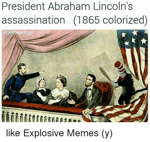 Ÿ˜˜ and Ÿ˜…: President Abraham Lincoln's  assassination (1865 colorized)  Qty4treedoge like Explosive Memes (y)