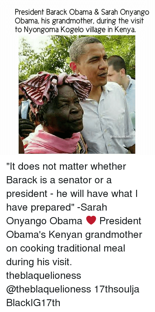 """the visit: President Barack Obama & Sarah Onyango  Obama, his grandmother, during the visit  to Nyongoma Kogelo village in Kenya.  atheblaquelioness """"It does not matter whether Barack is a senator or a president - he will have what I have prepared"""" -Sarah Onyango Obama ❤ President Obama's Kenyan grandmother on cooking traditional meal during his visit. theblaquelioness @theblaquelioness 17thsoulja BlackIG17th"""