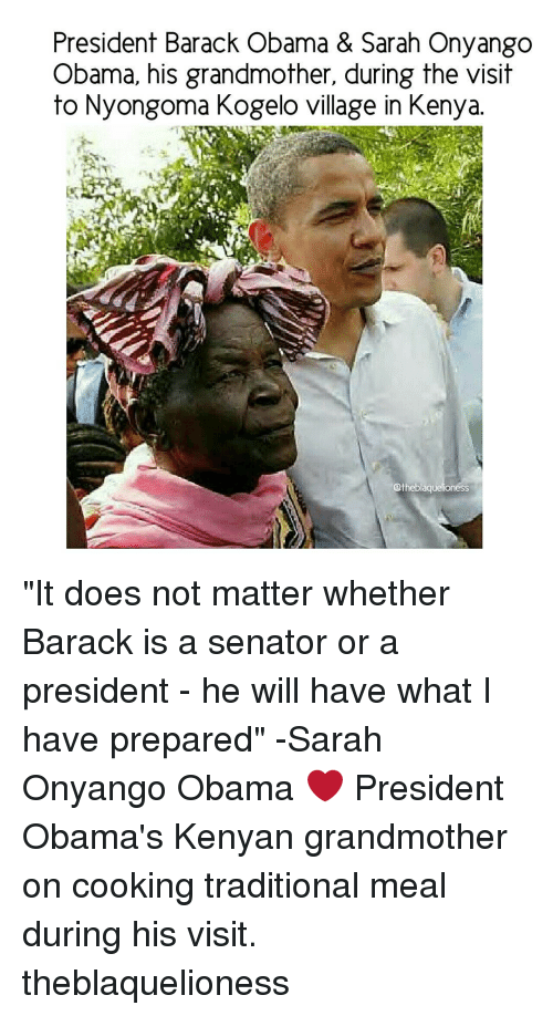 """the visit: President Barack Obama & Sarah Onyango  Obama, his grandmother, during the visit  to Nyongoma Kogelo village in Kenya.  otheblaquelioness """"It does not matter whether Barack is a senator or a president - he will have what I have prepared"""" -Sarah Onyango Obama ❤ President Obama's Kenyan grandmother on cooking traditional meal during his visit. theblaquelioness"""