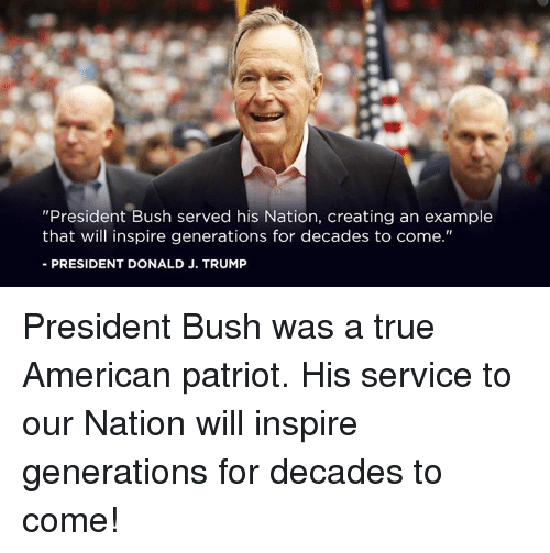 """patriot: """"President Bush served his Nation, creating an example  that will inspire generations for decades to come.""""  -PRESIDENT DONALD J. TRUMP President Bush was a true American patriot. His service to our Nation will inspire generations for decades to come!"""