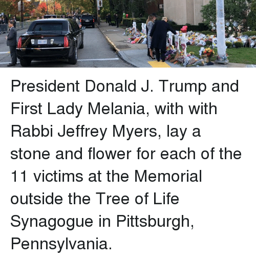 Memorial: President Donald J. Trump and First Lady Melania, with with Rabbi Jeffrey Myers, lay a stone and flower for each of the 11 victims at the Memorial outside the Tree of Life Synagogue in Pittsburgh, Pennsylvania.