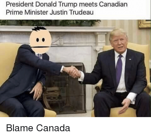 Dank Memes, Canadian, and President: President Donald Trump meets Canadian  Prime Minister Justin Trudeau Blame Canada