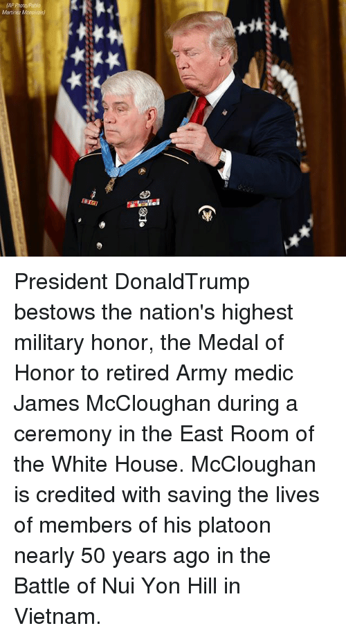 Memes, White House, and Army: President DonaldTrump bestows the nation's highest military honor, the Medal of Honor to retired Army medic James McCloughan during a ceremony in the East Room of the White House. McCloughan is credited with saving the lives of members of his platoon nearly 50 years ago in the Battle of Nui Yon Hill in Vietnam.