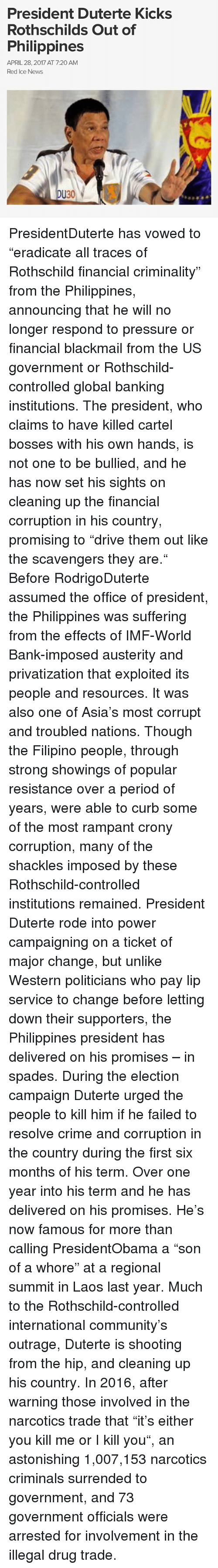 "Curbing: President Duterte Kicks  Rothschilds Out of  Philippines  APRIL 28, 2017 AT 7:20 AM  Red Ice News  DU30 PresidentDuterte has vowed to ""eradicate all traces of Rothschild financial criminality"" from the Philippines, announcing that he will no longer respond to pressure or financial blackmail from the US government or Rothschild-controlled global banking institutions. The president, who claims to have killed cartel bosses with his own hands, is not one to be bullied, and he has now set his sights on cleaning up the financial corruption in his country, promising to ""drive them out like the scavengers they are."" Before RodrigoDuterte assumed the office of president, the Philippines was suffering from the effects of IMF-World Bank-imposed austerity and privatization that exploited its people and resources. It was also one of Asia's most corrupt and troubled nations. Though the Filipino people, through strong showings of popular resistance over a period of years, were able to curb some of the most rampant crony corruption, many of the shackles imposed by these Rothschild-controlled institutions remained. President Duterte rode into power campaigning on a ticket of major change, but unlike Western politicians who pay lip service to change before letting down their supporters, the Philippines president has delivered on his promises – in spades. During the election campaign Duterte urged the people to kill him if he failed to resolve crime and corruption in the country during the first six months of his term. Over one year into his term and he has delivered on his promises. He's now famous for more than calling PresidentObama a ""son of a whore"" at a regional summit in Laos last year. Much to the Rothschild-controlled international community's outrage, Duterte is shooting from the hip, and cleaning up his country. In 2016, after warning those involved in the narcotics trade that ""it's either you kill me or I kill you"", an astonishing 1,007,153 narcotics criminals surrended to government, and 73 government officials were arrested for involvement in the illegal drug trade."