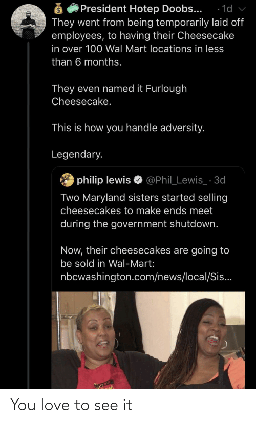 Shutdown: President Hotep Doobs...  They went from being temporarily laid off  employees, to having their Cheesecake  1d  in over 100 Wal Mart locations in less  than 6 months.  They even named it Furlough  Cheesecake.  This is how you handle adversity.  Legendary.  philip lewis @Phil_Lewis_ 3d  Two Maryland sisters started selling  cheesecakes to make ends meet  during the government shutdown.  Now, their cheesecakes are going to  be sold in Wal-Mart:  nbcwashington.com/news/local/Sis...  UGH You love to see it