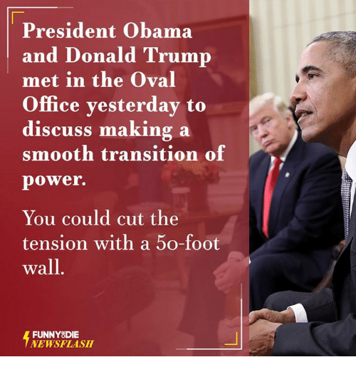 oval office: President Obama  and Donald Trump  met in the Oval  Office yesterday to  discuss making a  smooth transition of  power.  You could cut the  tension with a 50-foot  wall  FUNNY DIE  NEWSFLASH