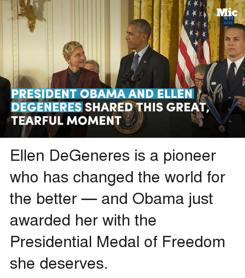 Ellen DeGeneres, Memes, and Ellen: PRESIDENT OBAMA AND ELLEN  DEGENERES  SHARED THIS GREAT,  TEARFUL MOMENT  GOV Ellen DeGeneres is a pioneer who has changed the world for the better — and Obama just awarded her with the Presidential Medal of Freedom she deserves.