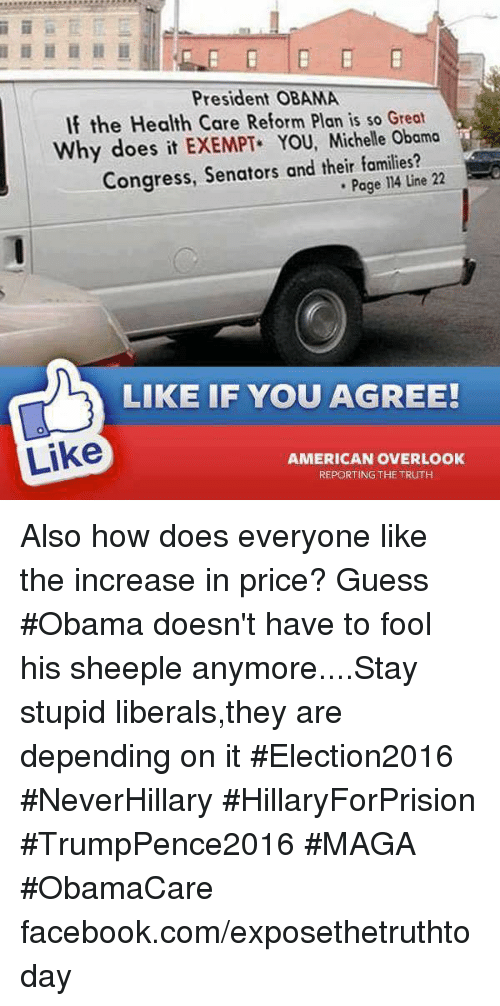 Stupid Liberal: President OBAMA  If the Health Care Reform Plan is so Great  Why does it EXEMPT YOU, Michelle Obama  Congress, Senators and their families?  22  Page 14 Line LIKE IF YOU AGREE!  Like  AMERICAN OVERLOOK  REPORTING THE TRUTH Also how does everyone like the increase in price? Guess #Obama doesn't have to fool his sheeple anymore....Stay stupid liberals,they are depending on it #Election2016 #NeverHillary #HillaryForPrision #TrumpPence2016 #MAGA #ObamaCare facebook.com/exposethetruthtoday